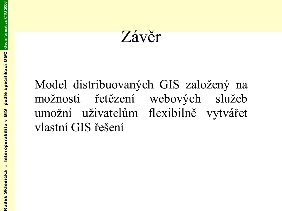 Závěr Model distribuovaných GIS založený na možnosti řetězení webových služeb umožní uživatelům flexibilně vytvářet vlastní GIS řešení