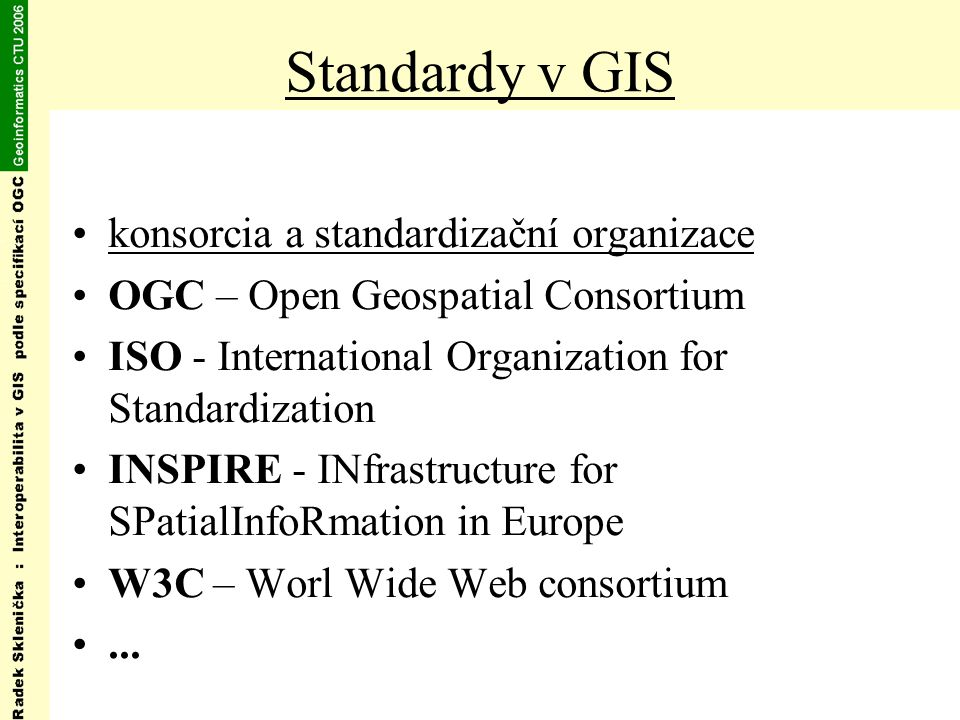 Standardy v GIS konsorcia a standardizační organizace OGC – Open Geospatial Consortium ISO - International Organization for Standardization INSPIRE -