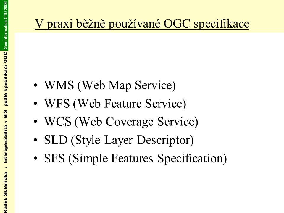 V praxi běžně používané OGC specifikace WMS (Web Map Service) WFS (Web Feature Service) WCS (Web Coverage Service) SLD (Style Layer Descriptor) SFS (S