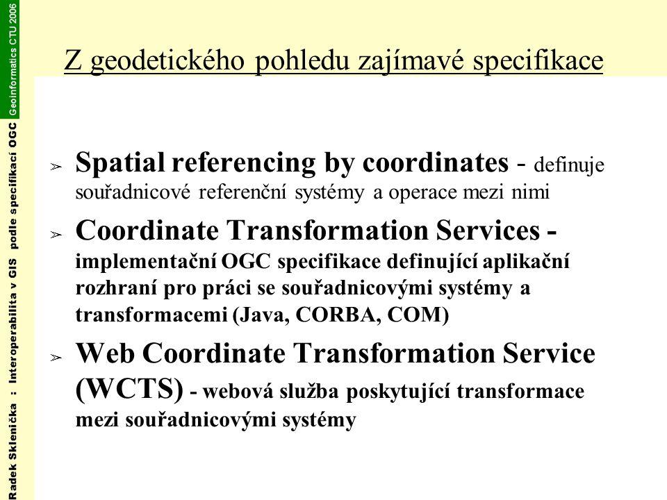 Z geodetického pohledu zajímavé specifikace ➢ Spatial referencing by coordinates - definuje souřadnicové referenční systémy a operace mezi nimi ➢ Coordinate Transformation Services - implementační OGC specifikace definující aplikační rozhraní pro práci se souřadnicovými systémy a transformacemi (Java, CORBA, COM) ➢ Web Coordinate Transformation Service (WCTS) - webová služba poskytující transformace mezi souřadnicovými systémy