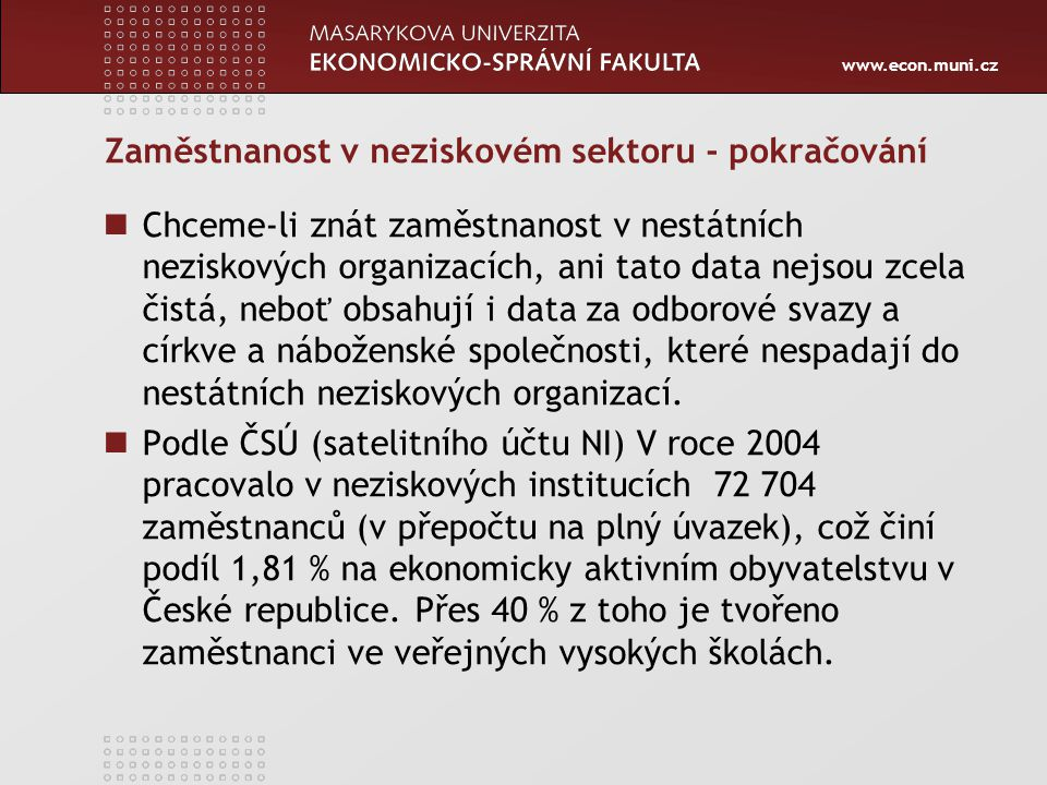 www.econ.muni.cz Zaměstnanost v neziskovém sektoru - pokračování Chceme-li znát zaměstnanost v nestátních neziskových organizacích, ani tato data nejs