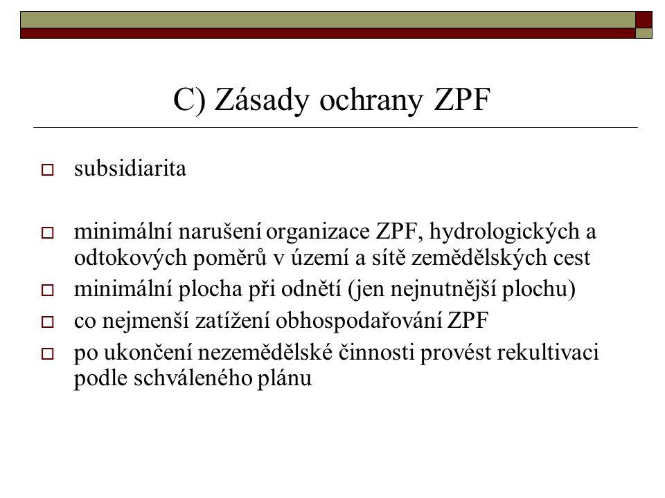 C) Zásady ochrany ZPF  subsidiarita  minimální narušení organizace ZPF, hydrologických a odtokových poměrů v území a sítě zemědělských cest  minimální plocha při odnětí (jen nejnutnější plochu)  co nejmenší zatížení obhospodařování ZPF  po ukončení nezemědělské činnosti provést rekultivaci podle schváleného plánu