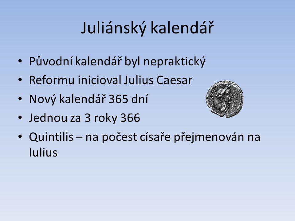 Juliánský kalendář Původní kalendář byl nepraktický Reformu inicioval Julius Caesar Nový kalendář 365 dní Jednou za 3 roky 366 Quintilis – na počest c