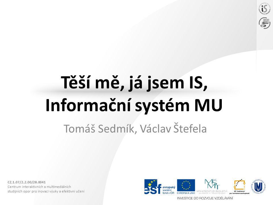 CZ.1.07/2.2.00/28.0041 Centrum interaktivních a multimediálních studijních opor pro inovaci výuky a efektivní učení Těší mě, já jsem IS, Informační systém MU Tomáš Sedmík, Václav Štefela