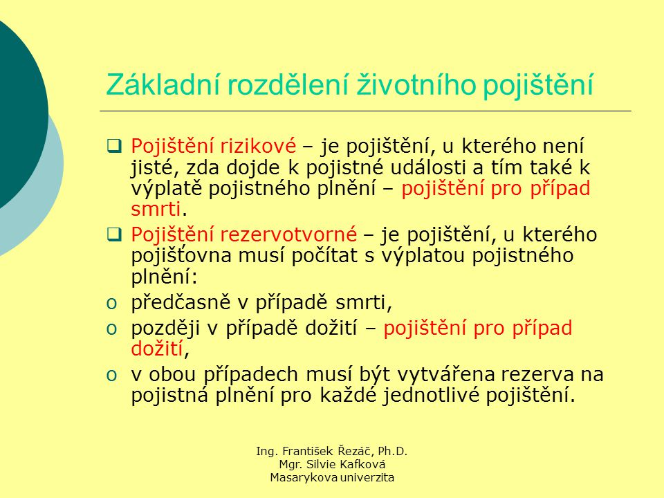Ing. František Řezáč, Ph.D. Mgr. Silvie Kafková Masarykova univerzita Základní rozdělení životního pojištění  Pojištění rizikové – je pojištění, u kt