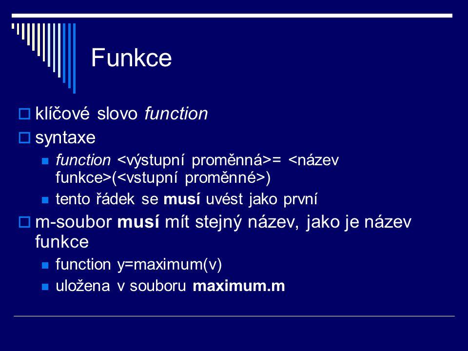 Funkce  klíčové slovo function  syntaxe function = ( ) tento řádek se musí uvést jako první  m-soubor musí mít stejný název, jako je název funkce function y=maximum(v) uložena v souboru maximum.m