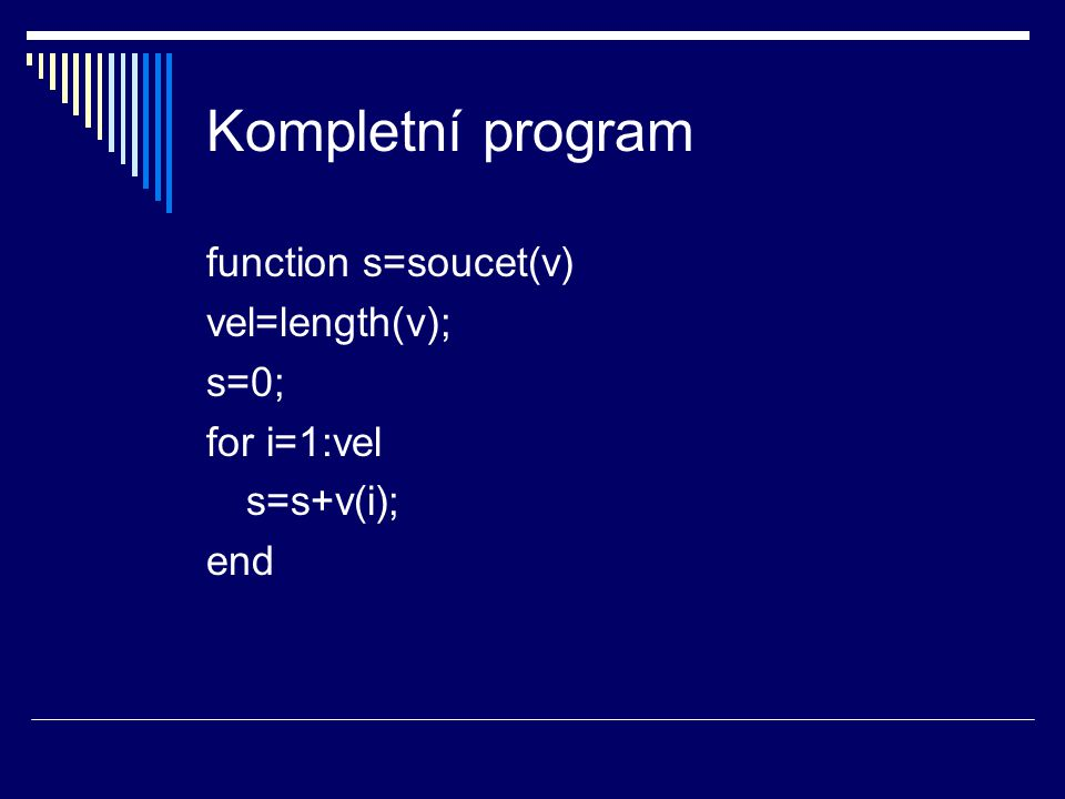 Kompletní program function s=soucet(v) vel=length(v); s=0; for i=1:vel s=s+v(i); end