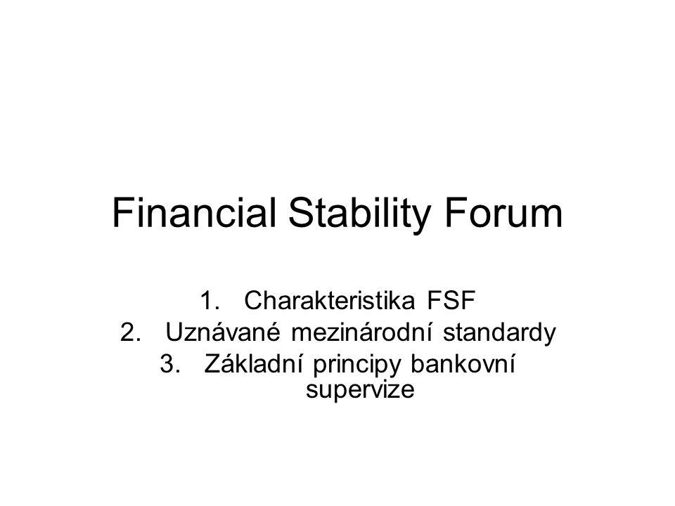 Ad 1.:charakteristika FSF Forum pro finanční stabilitu vzniklo v r.1999 Jeho aktivit se účastní významní zástupci finančních institucí jednotlivých států, mezinárodních finančních institucí, mezinárodních skupin regulátorů a supervisorů a expertní výbory centrálních bank.