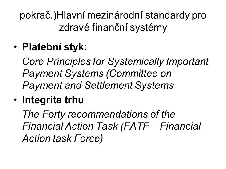 pokrač.)Hlavní mezinárodní standardy pro zdravé finanční systémy Platební styk: Core Principles for Systemically Important Payment Systems (Committee on Payment and Settlement Systems Integrita trhu The Forty recommendations of the Financial Action Task (FATF – Financial Action task Force)