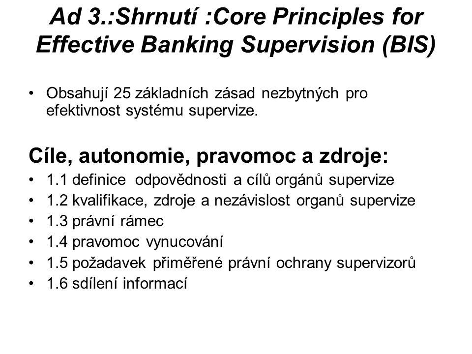 Ad 3.:Shrnutí :Core Principles for Effective Banking Supervision (BIS) Obsahují 25 základních zásad nezbytných pro efektivnost systému supervize.