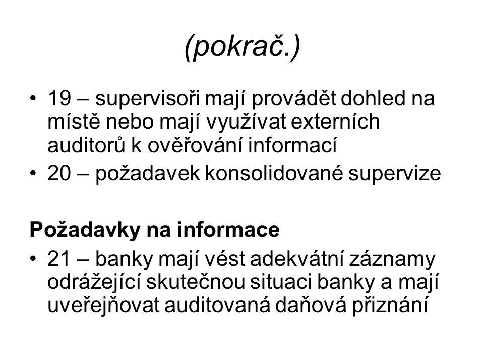 (pokrač.) 19 – supervisoři mají provádět dohled na místě nebo mají využívat externích auditorů k ověřování informací 20 – požadavek konsolidované supervize Požadavky na informace 21 – banky mají vést adekvátní záznamy odrážející skutečnou situaci banky a mají uveřejňovat auditovaná daňová přiznání
