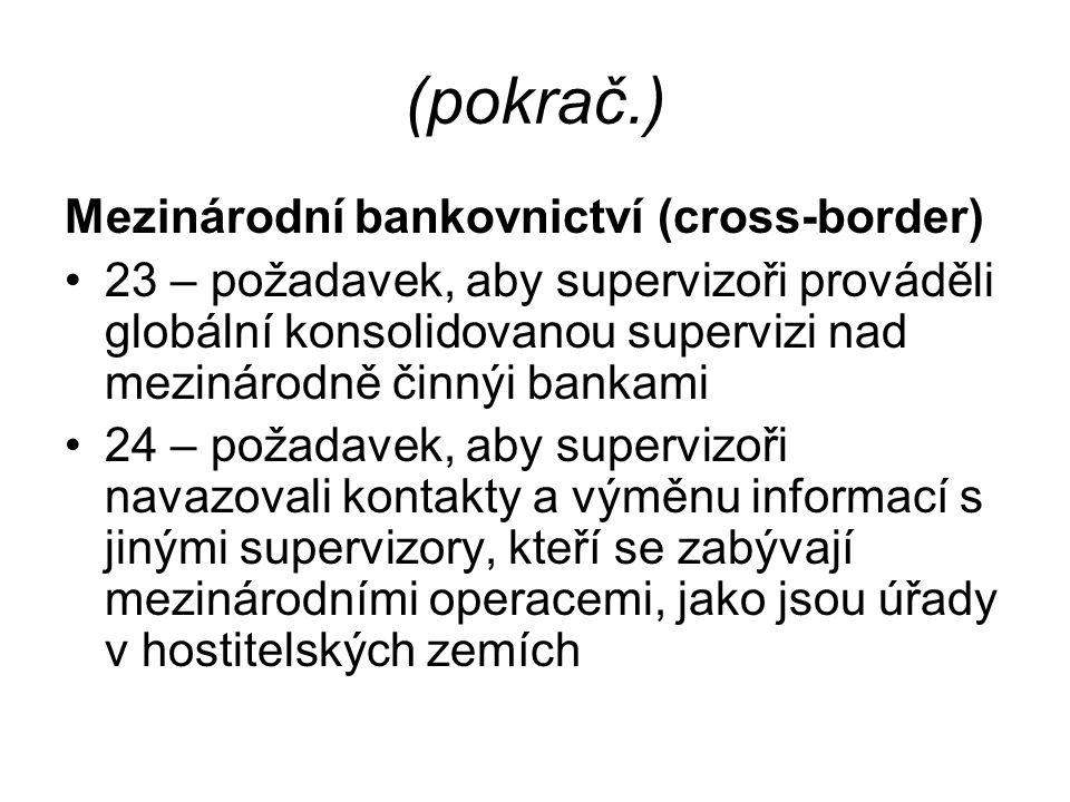 (pokrač.) Mezinárodní bankovnictví (cross-border) 23 – požadavek, aby supervizoři prováděli globální konsolidovanou supervizi nad mezinárodně činnýi bankami 24 – požadavek, aby supervizoři navazovali kontakty a výměnu informací s jinými supervizory, kteří se zabývají mezinárodními operacemi, jako jsou úřady v hostitelských zemích