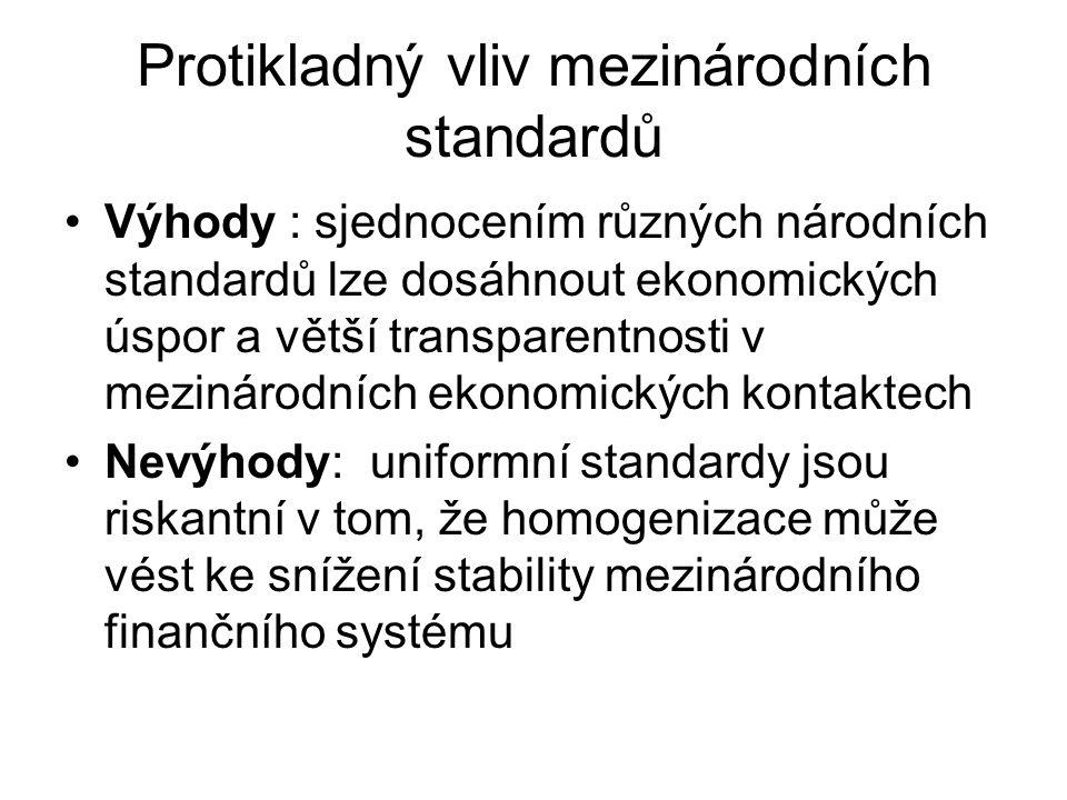 Protikladný vliv mezinárodních standardů Výhody : sjednocením různých národních standardů lze dosáhnout ekonomických úspor a větší transparentnosti v mezinárodních ekonomických kontaktech Nevýhody: uniformní standardy jsou riskantní v tom, že homogenizace může vést ke snížení stability mezinárodního finančního systému