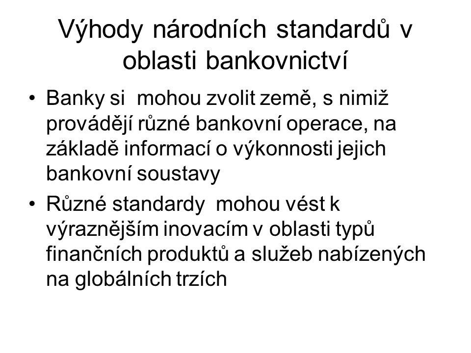 Výhody národních standardů v oblasti bankovnictví Banky si mohou zvolit země, s nimiž provádějí různé bankovní operace, na základě informací o výkonnosti jejich bankovní soustavy Různé standardy mohou vést k výraznějším inovacím v oblasti typů finančních produktů a služeb nabízených na globálních trzích