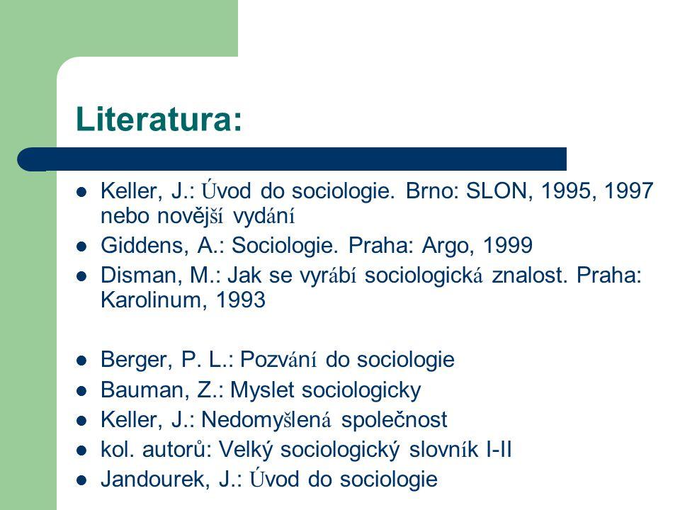 Literatura: Keller, J.: Ú vod do sociologie. Brno: SLON, 1995, 1997 nebo nověj ší vyd á n í Giddens, A.: Sociologie. Praha: Argo, 1999 Disman, M.: Jak