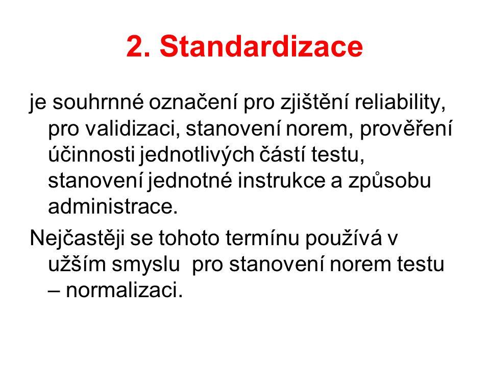 2. Standardizace je souhrnné označení pro zjištění reliability, pro validizaci, stanovení norem, prověření účinnosti jednotlivých částí testu, stanove