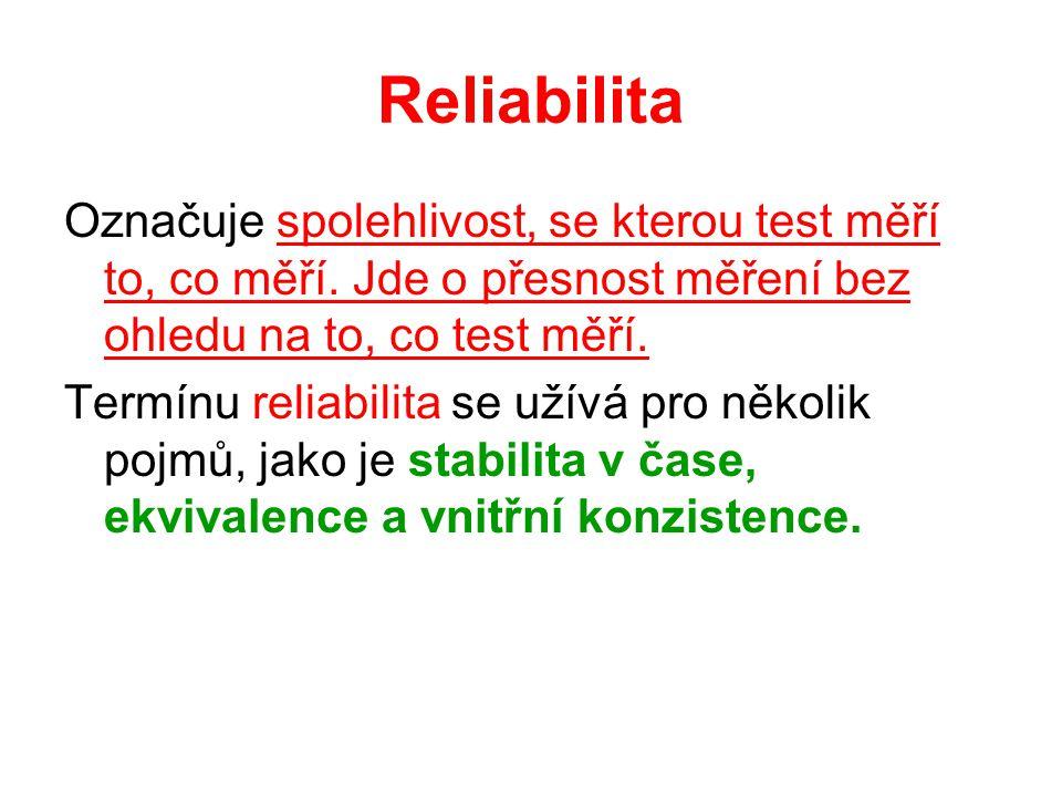 Reliabilita Označuje spolehlivost, se kterou test měří to, co měří. Jde o přesnost měření bez ohledu na to, co test měří. Termínu reliabilita se užívá