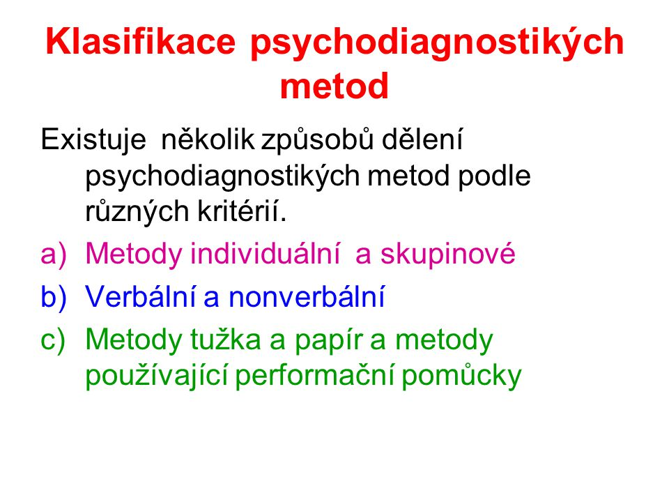 Klasifikace psychodiagnostikých metod Existuje několik způsobů dělení psychodiagnostikých metod podle různých kritérií. a)Metody individuální a skupin