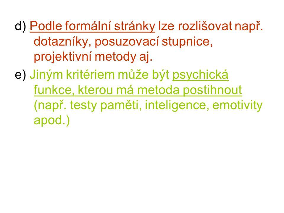 d) Podle formální stránky lze rozlišovat např. dotazníky, posuzovací stupnice, projektivní metody aj. e) Jiným kritériem může být psychická funkce, kt