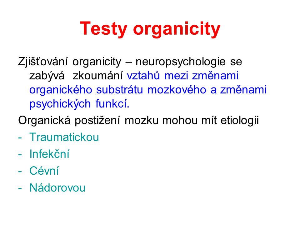 Testy organicity Zjišťování organicity – neuropsychologie se zabývá zkoumání vztahů mezi změnami organického substrátu mozkového a změnami psychických