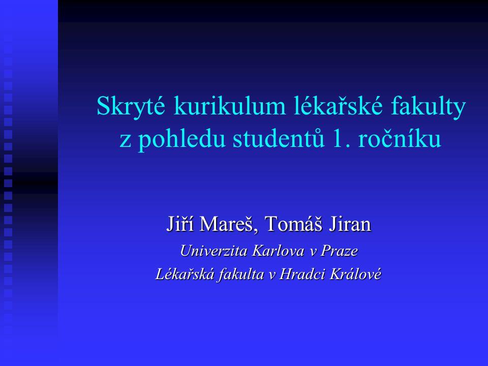 Skryté kurikulum lékařské fakulty z pohledu studentů 1. ročníku Jiří Mareš, Tomáš Jiran Univerzita Karlova v Praze Lékařská fakulta v Hradci Králové