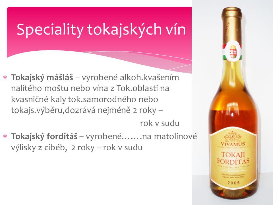  Tokajský mášláš – vyrobené alkoh.kvašením nalitého moštu nebo vína z Tok.oblasti na kvasničné kaly tok.samorodného nebo tokajs.výběru,dozrává nejmén