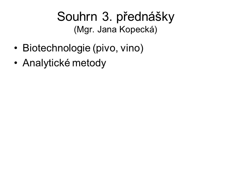Souhrn 3. přednášky (Mgr. Jana Kopecká) Biotechnologie (pivo, vino) Analytické metody