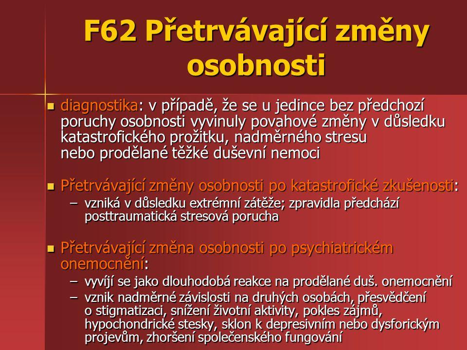 F62 Přetrvávající změny osobnosti diagnostika: v případě, že se u jedince bez předchozí poruchy osobnosti vyvinuly povahové změny v důsledku katastrofického prožitku, nadměrného stresu nebo prodělané těžké duševní nemoci diagnostika: v případě, že se u jedince bez předchozí poruchy osobnosti vyvinuly povahové změny v důsledku katastrofického prožitku, nadměrného stresu nebo prodělané těžké duševní nemoci Přetrvávající změny osobnosti po katastrofické zkušenosti: Přetrvávající změny osobnosti po katastrofické zkušenosti: –vzniká v důsledku extrémní zátěže; zpravidla předchází posttraumatická stresová porucha Přetrvávající změna osobnosti po psychiatrickém onemocnění: Přetrvávající změna osobnosti po psychiatrickém onemocnění: –vyvíjí se jako dlouhodobá reakce na prodělané duš.