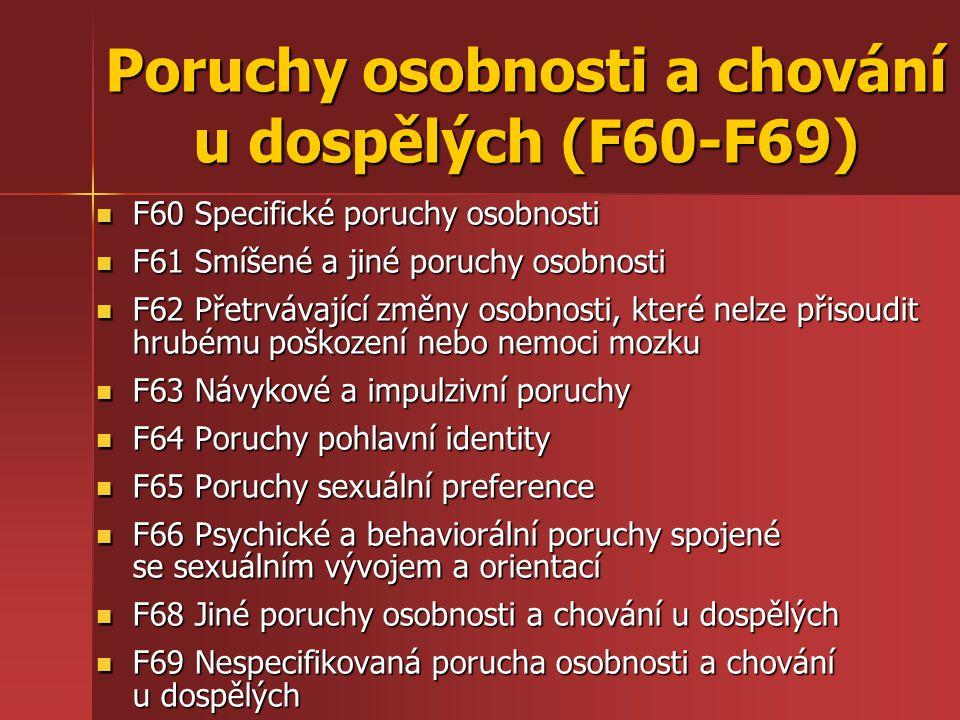 Poruchy osobnosti a chování u dospělých (F60-F69) F60 Specifické poruchy osobnosti F60 Specifické poruchy osobnosti F61 Smíšené a jiné poruchy osobnosti F61 Smíšené a jiné poruchy osobnosti F62 Přetrvávající změny osobnosti, které nelze přisoudit hrubému poškození nebo nemoci mozku F62 Přetrvávající změny osobnosti, které nelze přisoudit hrubému poškození nebo nemoci mozku F63 Návykové a impulzivní poruchy F63 Návykové a impulzivní poruchy F64 Poruchy pohlavní identity F64 Poruchy pohlavní identity F65 Poruchy sexuální preference F65 Poruchy sexuální preference F66 Psychické a behaviorální poruchy spojené se sexuálním vývojem a orientací F66 Psychické a behaviorální poruchy spojené se sexuálním vývojem a orientací F68 Jiné poruchy osobnosti a chování u dospělých F68 Jiné poruchy osobnosti a chování u dospělých F69 Nespecifikovaná porucha osobnosti a chování u dospělých F69 Nespecifikovaná porucha osobnosti a chování u dospělých