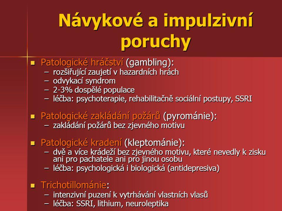 Návykové a impulzivní poruchy Patologické hráčství (gambling): Patologické hráčství (gambling): –rozšiřující zaujetí v hazardních hrách –odvykací syndrom –2-3% dospělé populace –léčba: psychoterapie, rehabilitačně sociální postupy, SSRI Patologické zakládání požárů (pyrománie): Patologické zakládání požárů (pyrománie): –zakládání požárů bez zjevného motivu Patologické kradení (kleptománie): Patologické kradení (kleptománie): –dvě a více krádeží bez zjevného motivu, které nevedly k zisku ani pro pachatele ani pro jinou osobu –léčba: psychologická i biologická (antidepresiva) Trichotillománie: Trichotillománie: –intenzivní puzení k vytrhávání vlastních vlasů –léčba: SSRI, lithium, neuroleptika
