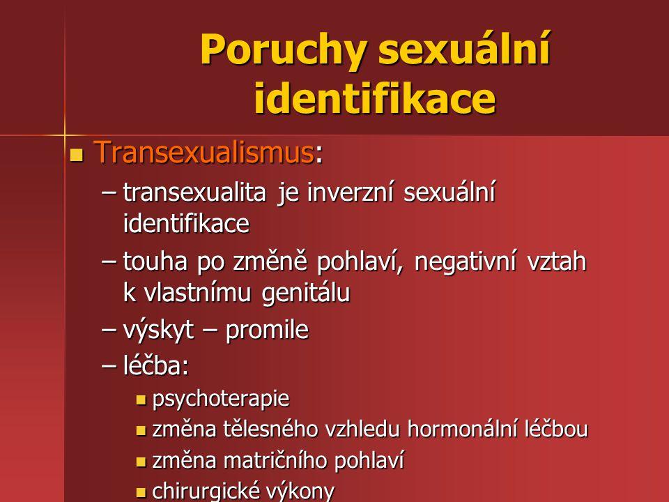 Poruchy sexuální identifikace Transexualismus: Transexualismus: –transexualita je inverzní sexuální identifikace –touha po změně pohlaví, negativní vztah k vlastnímu genitálu –výskyt – promile –léčba: psychoterapie psychoterapie změna tělesného vzhledu hormonální léčbou změna tělesného vzhledu hormonální léčbou změna matričního pohlaví změna matričního pohlaví chirurgické výkony chirurgické výkony