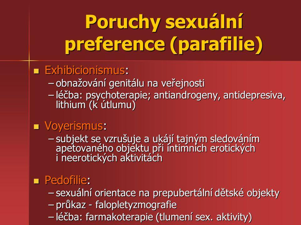 Poruchy sexuální preference (parafilie) Exhibicionismus: Exhibicionismus: –obnažování genitálu na veřejnosti –léčba: psychoterapie; antiandrogeny, antidepresiva, lithium (k útlumu) Voyerismus: Voyerismus: –subjekt se vzrušuje a ukájí tajným sledováním apetovaného objektu při intimních erotických i neerotických aktivitách Pedofilie: Pedofilie: –sexuální orientace na prepubertální dětské objekty –průkaz - falopletyzmografie –léčba: farmakoterapie (tlumení sex.