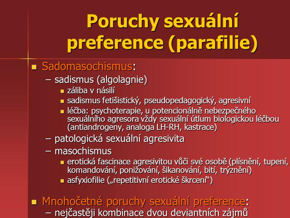"""Poruchy sexuální preference (parafilie) Sadomasochismus: Sadomasochismus: –sadismus (algolagnie) záliba v násilí záliba v násilí sadismus fetišistický, pseudopedagogický, agresivní sadismus fetišistický, pseudopedagogický, agresivní léčba: psychoterapie, u potencionálně nebezpečného sexuálního agresora vždy sexuální útlum biologickou léčbou (antiandrogeny, analoga LH-RH, kastrace) léčba: psychoterapie, u potencionálně nebezpečného sexuálního agresora vždy sexuální útlum biologickou léčbou (antiandrogeny, analoga LH-RH, kastrace) –patologická sexuální agresivita –masochismus erotická fascinace agresivitou vůči své osobě (plísnění, tupení, komandování, ponižování, šikanování, bití, trýznění) erotická fascinace agresivitou vůči své osobě (plísnění, tupení, komandování, ponižování, šikanování, bití, trýznění) asfyxiofilie (""""repetitivní erotické škrcení ) asfyxiofilie (""""repetitivní erotické škrcení ) Mnohočetné poruchy sexuální preference: Mnohočetné poruchy sexuální preference: –nejčastěji kombinace dvou deviantních zájmů"""