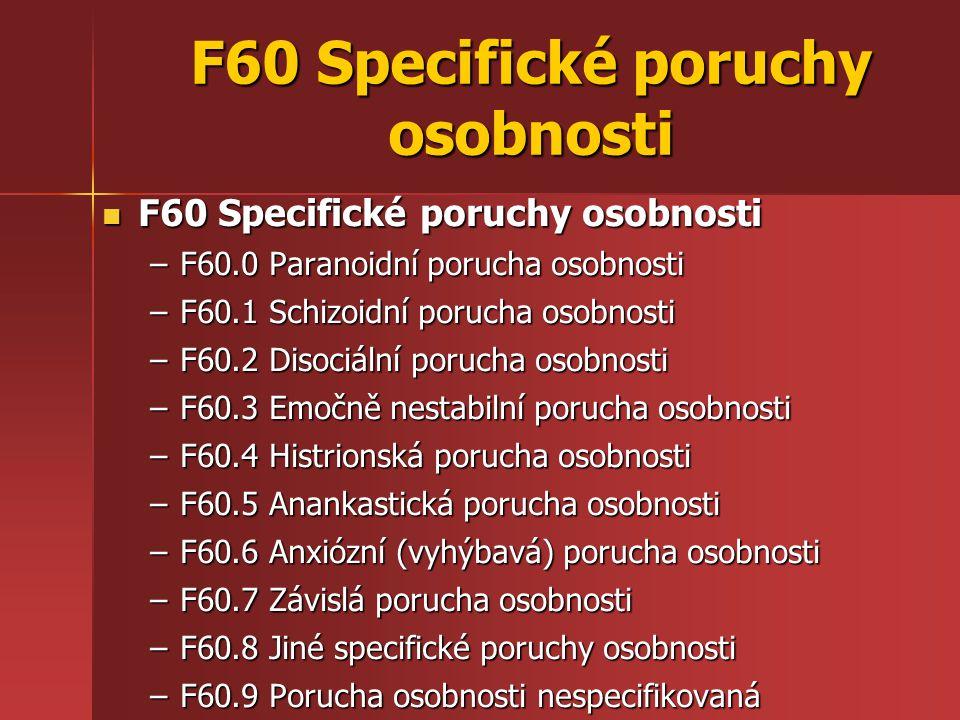 F60 Specifické poruchy osobnosti F60 Specifické poruchy osobnosti F60 Specifické poruchy osobnosti –F60.0 Paranoidní porucha osobnosti –F60.1 Schizoidní porucha osobnosti –F60.2 Disociální porucha osobnosti –F60.3 Emočně nestabilní porucha osobnosti –F60.4 Histrionská porucha osobnosti –F60.5 Anankastická porucha osobnosti –F60.6 Anxiózní (vyhýbavá) porucha osobnosti –F60.7 Závislá porucha osobnosti –F60.8 Jiné specifické poruchy osobnosti –F60.9 Porucha osobnosti nespecifikovaná