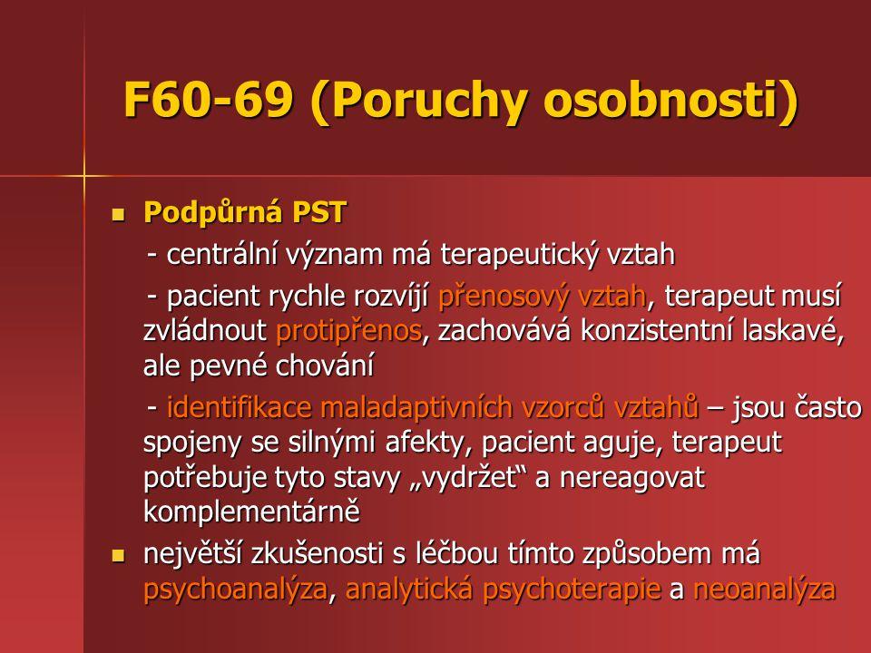 """F60-69 (Poruchy osobnosti) Podpůrná PST Podpůrná PST - centrální význam má terapeutický vztah - centrální význam má terapeutický vztah - pacient rychle rozvíjí přenosový vztah, terapeut musí zvládnout protipřenos, zachovává konzistentní laskavé, ale pevné chování - pacient rychle rozvíjí přenosový vztah, terapeut musí zvládnout protipřenos, zachovává konzistentní laskavé, ale pevné chování - identifikace maladaptivních vzorců vztahů – jsou často spojeny se silnými afekty, pacient aguje, terapeut potřebuje tyto stavy """"vydržet a nereagovat komplementárně - identifikace maladaptivních vzorců vztahů – jsou často spojeny se silnými afekty, pacient aguje, terapeut potřebuje tyto stavy """"vydržet a nereagovat komplementárně největší zkušenosti s léčbou tímto způsobem má psychoanalýza, analytická psychoterapie a neoanalýza největší zkušenosti s léčbou tímto způsobem má psychoanalýza, analytická psychoterapie a neoanalýza"""