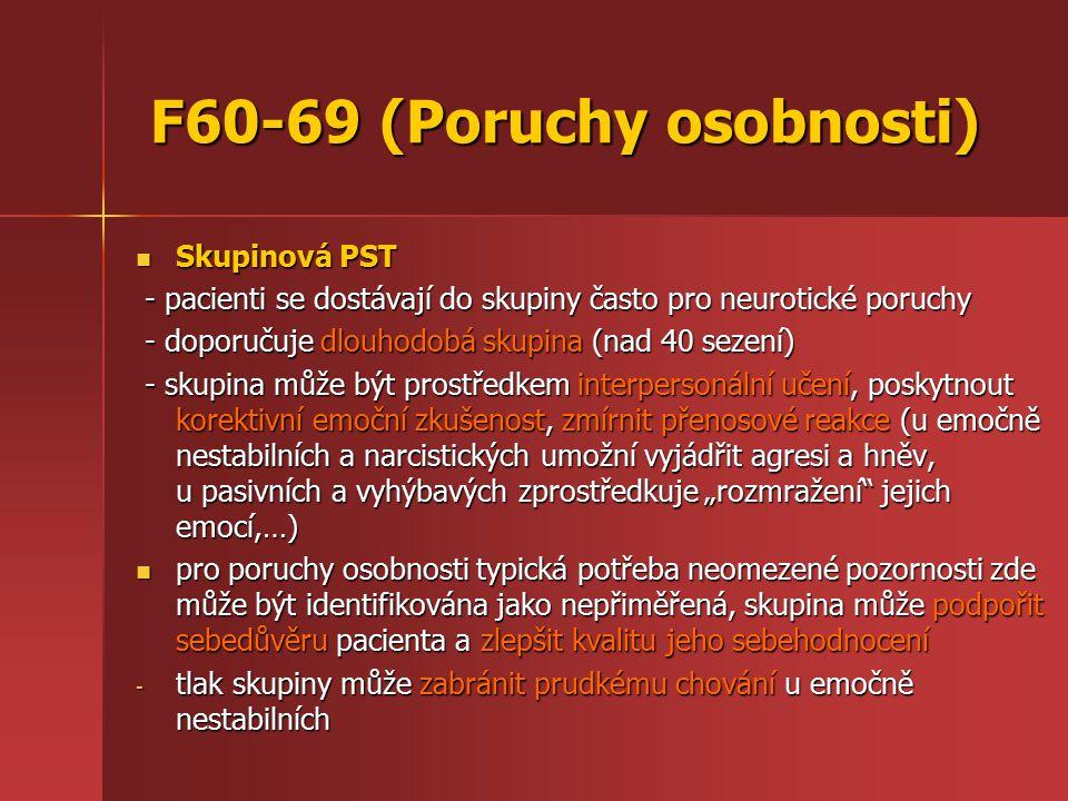 """F60-69 (Poruchy osobnosti) Skupinová PST Skupinová PST - pacienti se dostávají do skupiny často pro neurotické poruchy - pacienti se dostávají do skupiny často pro neurotické poruchy - doporučuje dlouhodobá skupina (nad 40 sezení) - doporučuje dlouhodobá skupina (nad 40 sezení) - skupina může být prostředkem interpersonální učení, poskytnout korektivní emoční zkušenost, zmírnit přenosové reakce (u emočně nestabilních a narcistických umožní vyjádřit agresi a hněv, u pasivních a vyhýbavých zprostředkuje """"rozmražení jejich emocí,…) - skupina může být prostředkem interpersonální učení, poskytnout korektivní emoční zkušenost, zmírnit přenosové reakce (u emočně nestabilních a narcistických umožní vyjádřit agresi a hněv, u pasivních a vyhýbavých zprostředkuje """"rozmražení jejich emocí,…) pro poruchy osobnosti typická potřeba neomezené pozornosti zde může být identifikována jako nepřiměřená, skupina může podpořit sebedůvěru pacienta a zlepšit kvalitu jeho sebehodnocení pro poruchy osobnosti typická potřeba neomezené pozornosti zde může být identifikována jako nepřiměřená, skupina může podpořit sebedůvěru pacienta a zlepšit kvalitu jeho sebehodnocení - tlak skupiny může zabránit prudkému chování u emočně nestabilních"""