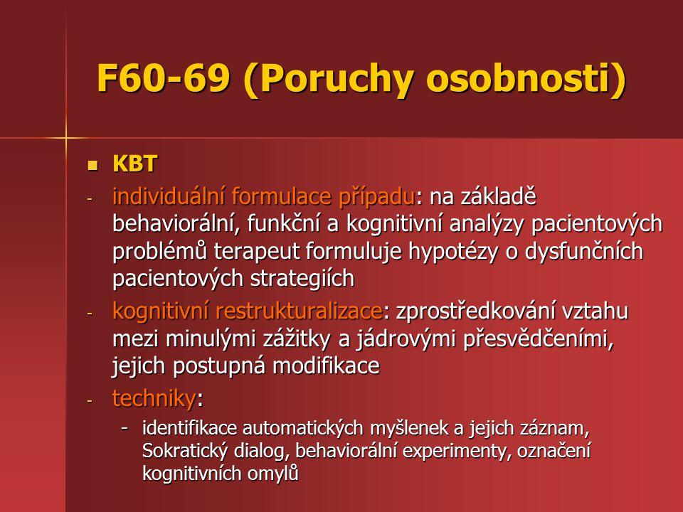 F60-69 (Poruchy osobnosti) KBT KBT - individuální formulace případu: na základě behaviorální, funkční a kognitivní analýzy pacientových problémů terapeut formuluje hypotézy o dysfunčních pacientových strategiích - kognitivní restrukturalizace: zprostředkování vztahu mezi minulými zážitky a jádrovými přesvědčeními, jejich postupná modifikace - techniky: -identifikace automatických myšlenek a jejich záznam, Sokratický dialog, behaviorální experimenty, označení kognitivních omylů