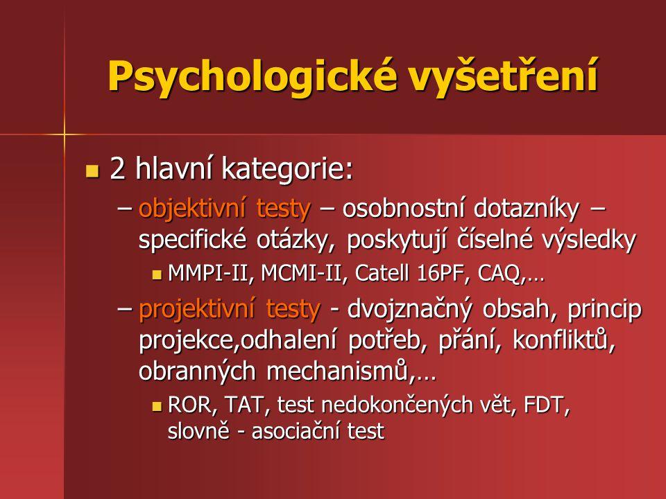 Psychologické vyšetření 2 hlavní kategorie: 2 hlavní kategorie: –objektivní testy – osobnostní dotazníky – specifické otázky, poskytují číselné výsledky MMPI-II, MCMI-II, Catell 16PF, CAQ,… MMPI-II, MCMI-II, Catell 16PF, CAQ,… –projektivní testy - dvojznačný obsah, princip projekce,odhalení potřeb, přání, konfliktů, obranných mechanismů,… ROR, TAT, test nedokončených vět, FDT, slovně - asociační test ROR, TAT, test nedokončených vět, FDT, slovně - asociační test