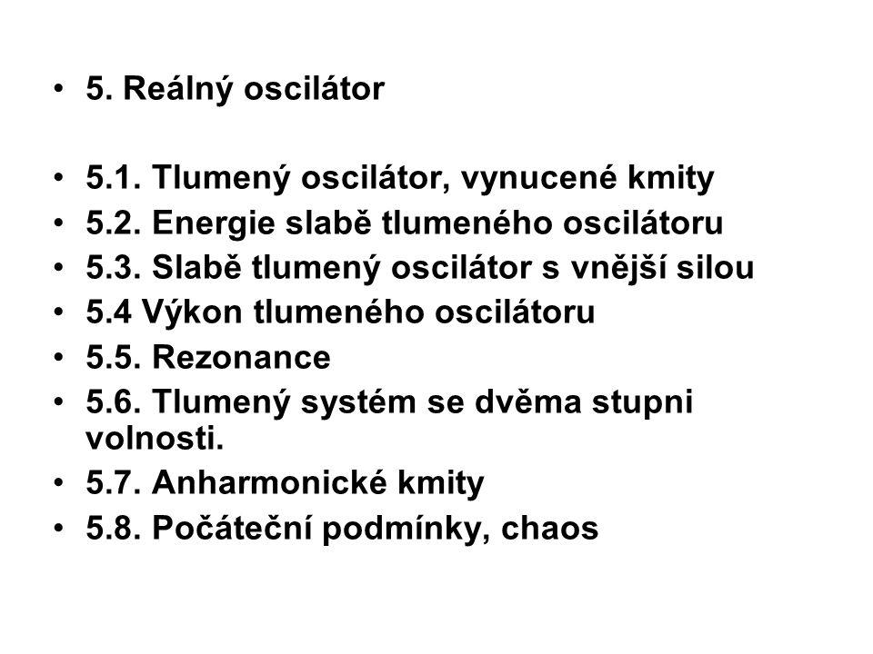 5. Reálný oscilátor 5.1. Tlumený oscilátor, vynucené kmity 5.2. Energie slabě tlumeného oscilátoru 5.3. Slabě tlumený oscilátor s vnější silou 5.4 Výk