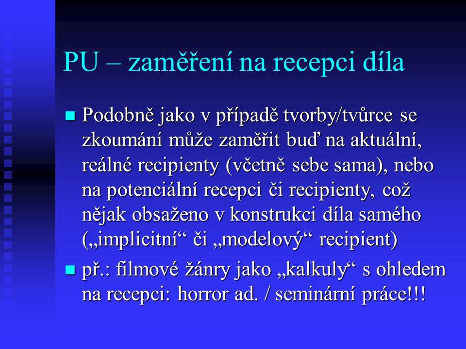 PU – zaměření na recepci díla Podobně jako v případě tvorby/tvůrce se zkoumání může zaměřit buď na aktuální, reálné recipienty (včetně sebe sama), neb