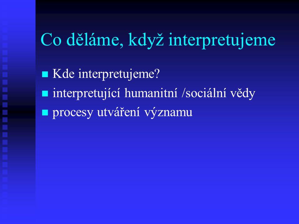 Co děláme, když interpretujeme Kde interpretujeme? interpretující humanitní /sociální vědy procesy utváření významu