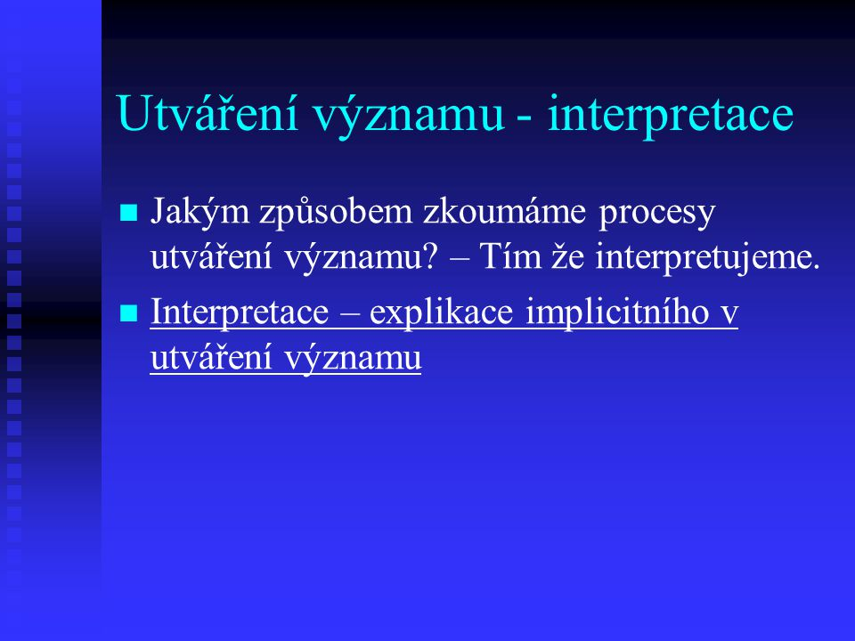 Utváření významu - interpretace Jakým způsobem zkoumáme procesy utváření významu? – Tím že interpretujeme. Interpretace – explikace implicitního v utv