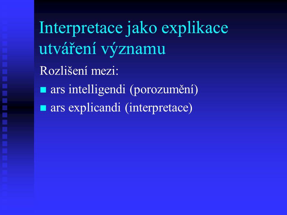 Interpretace jako explikace utváření významu Rozlišení mezi: ars intelligendi (porozumění) ars explicandi (interpretace)
