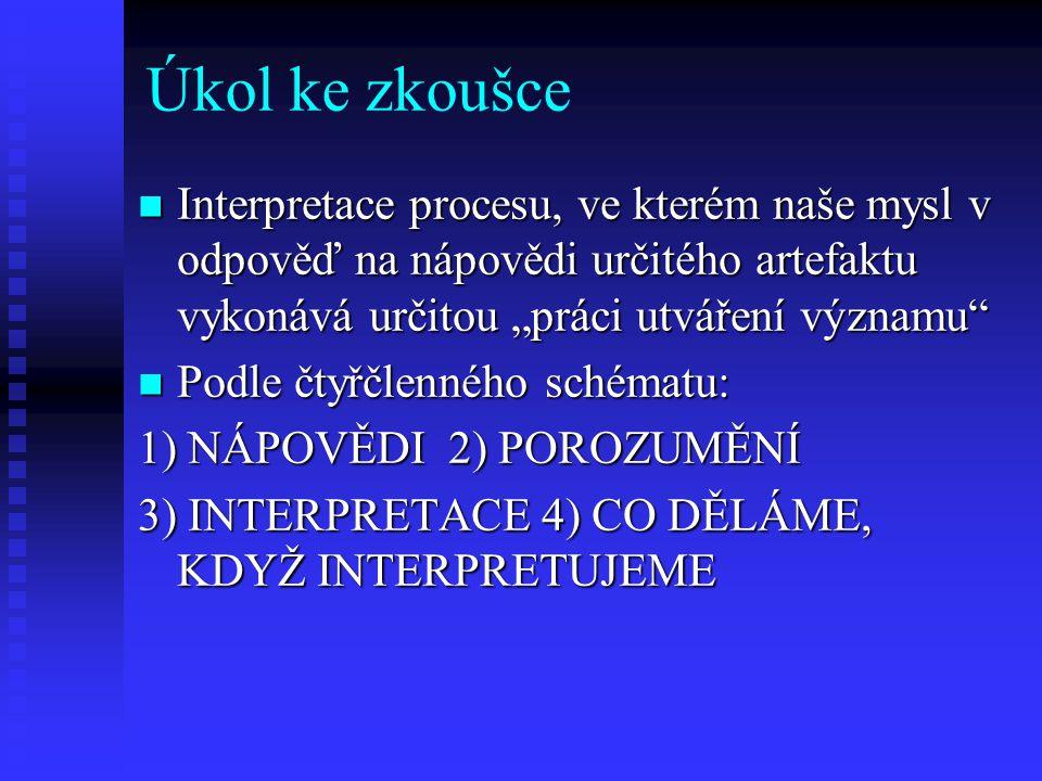 """Úkol ke zkoušce Interpretace procesu, ve kterém naše mysl v odpověď na nápovědi určitého artefaktu vykonává určitou """"práci utváření významu"""" Interpret"""