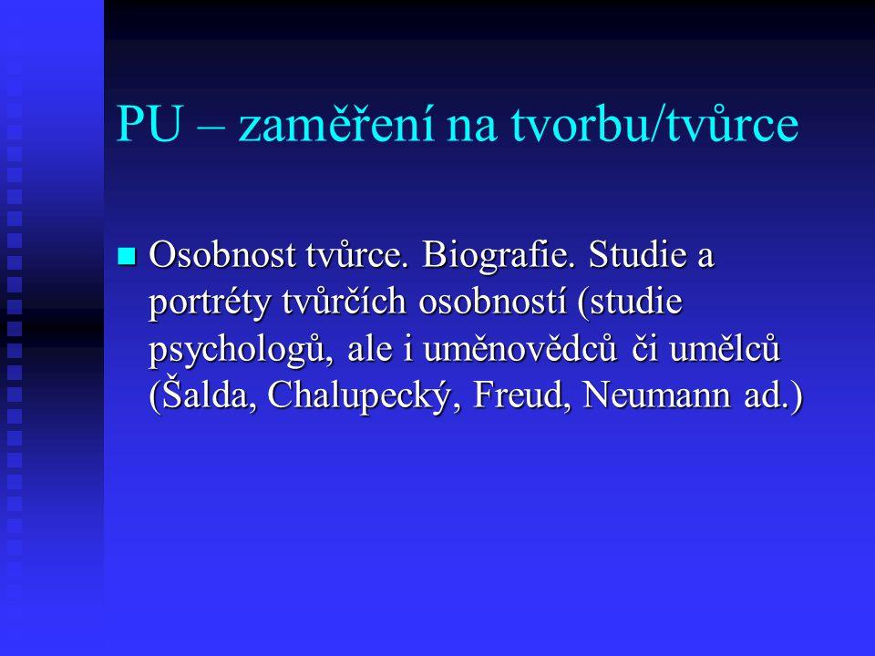 PU – zaměření na tvorbu/tvůrce Osobnost tvůrce. Biografie. Studie a portréty tvůrčích osobností (studie psychologů, ale i uměnovědců či umělců (Šalda,