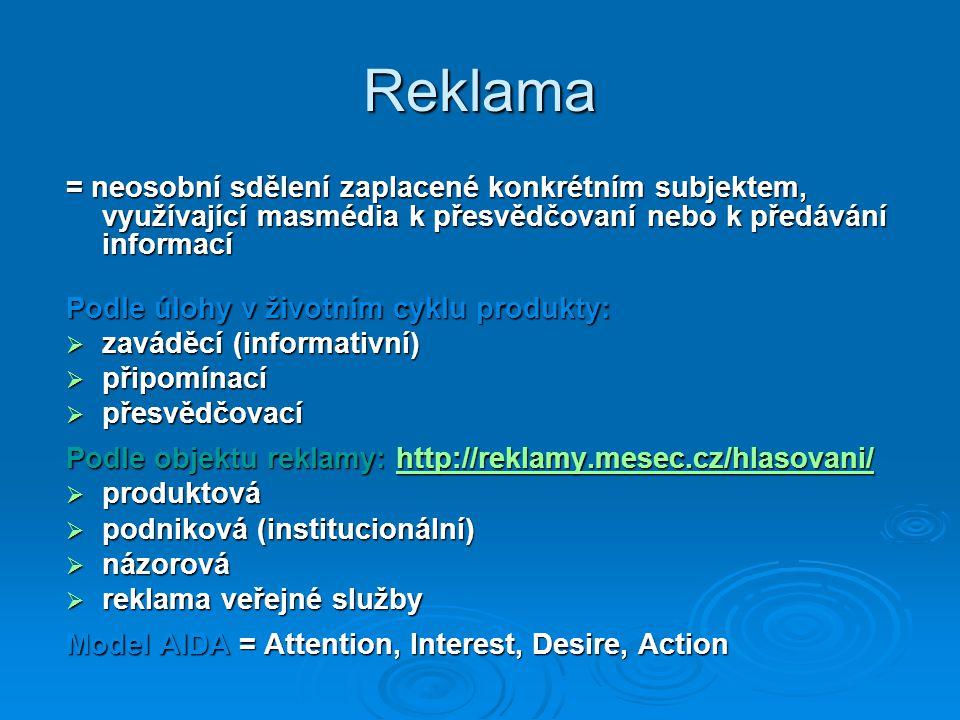 Reklama = neosobní sdělení zaplacené konkrétním subjektem, využívající masmédia k přesvědčovaní nebo k předávání informací Podle úlohy v životním cyklu produkty:  zaváděcí (informativní)  připomínací  přesvědčovací Podle objektu reklamy: http://reklamy.mesec.cz/hlasovani/ http://reklamy.mesec.cz/hlasovani/  produktová  podniková (institucionální)  názorová  reklama veřejné služby Model AIDA = Attention, Interest, Desire, Action