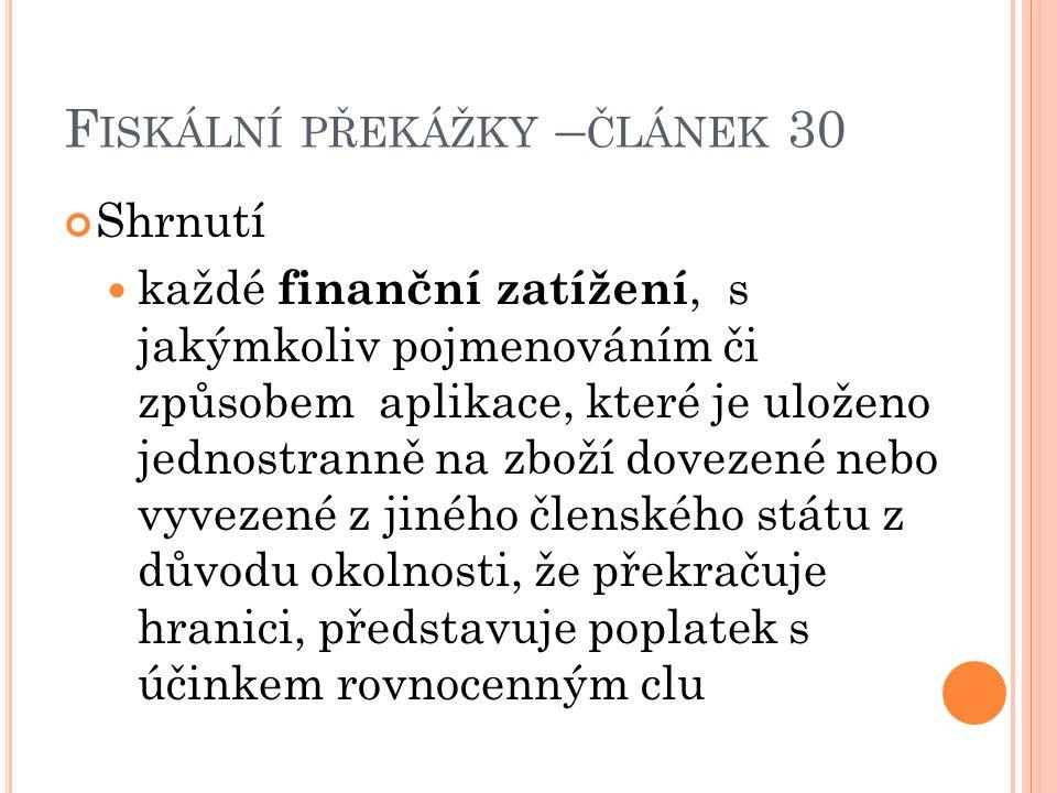 F ISKÁLNÍ PŘEKÁŽKY – ČLÁNEK 30 Shrnutí každé finanční zatížení, s jakýmkoliv pojmenováním či způsobem aplikace, které je uloženo jednostranně na zboží