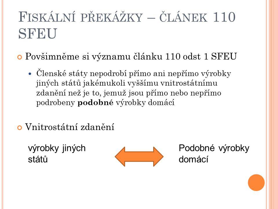 F ISKÁLNÍ PŘEKÁŽKY – ČLÁNEK 110 SFEU Povšimněme si významu článku 110 odst 1 SFEU Členské státy nepodrobí přímo ani nepřímo výrobky jiných států jakém
