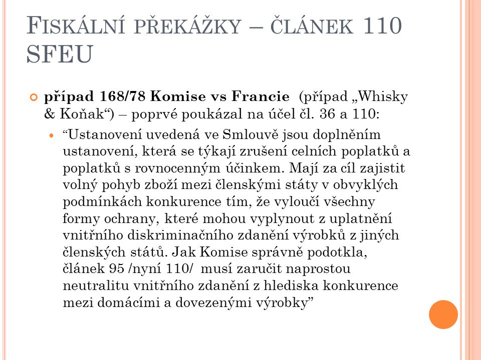 """F ISKÁLNÍ PŘEKÁŽKY – ČLÁNEK 110 SFEU případ 168/78 Komise vs Francie (případ """"Whisky & Koňak"""") – poprvé poukázal na účel čl. 36 a 110: """" Ustanovení uv"""