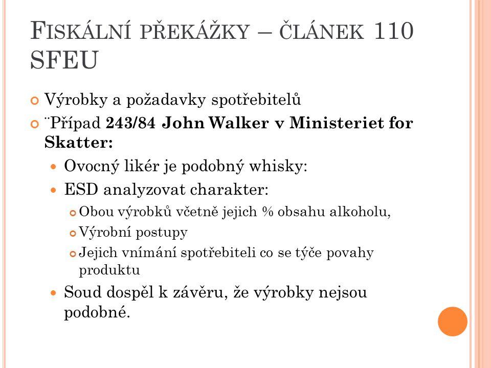 F ISKÁLNÍ PŘEKÁŽKY – ČLÁNEK 110 SFEU Výrobky a požadavky spotřebitelů ¨Případ 243/84 John Walker v Ministeriet for Skatter: Ovocný likér je podobný wh
